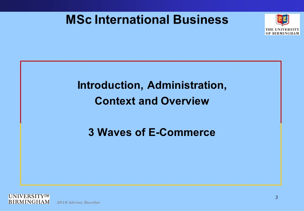2014 Adrian Boucher 3 MSc International Business Introduction, Administration, Context and Overview 3 Waves of E-Commerce