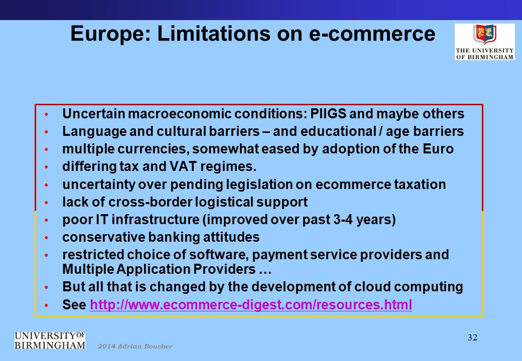 2014 Adrian Boucher 32 Europe: Limitations on e-commerce Uncertain macroeconomic conditions: PIIGS and maybe others Language and cultural barriers – and educational / age barriers multiple currencies, somewhat eased by adoption of the Euro differing tax and VAT regimes.