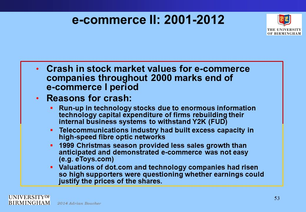 2014 Adrian Boucher 53 e-commerce II: 2001-2012 Crash in stock market values for e-commerce companies throughout 2000 marks end of e-commerce I period Reasons for crash:  Run-up in technology stocks due to enormous information technology capital expenditure of firms rebuilding their internal business systems to withstand Y2K (FUD)  Telecommunications industry had built excess capacity in high-speed fibre optic networks  1999 Christmas season provided less sales growth than anticipated and demonstrated e-commerce was not easy (e.g.