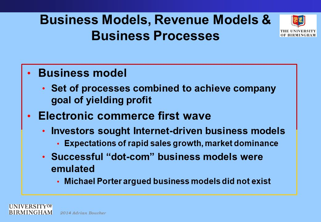 2014 Adrian Boucher Business Models, Revenue Models & Business Processes Business model Set of processes combined to achieve company goal of yielding profit Electronic commerce first wave Investors sought Internet-driven business models Expectations of rapid sales growth, market dominance Successful dot-com business models were emulated Michael Porter argued business models did not exist