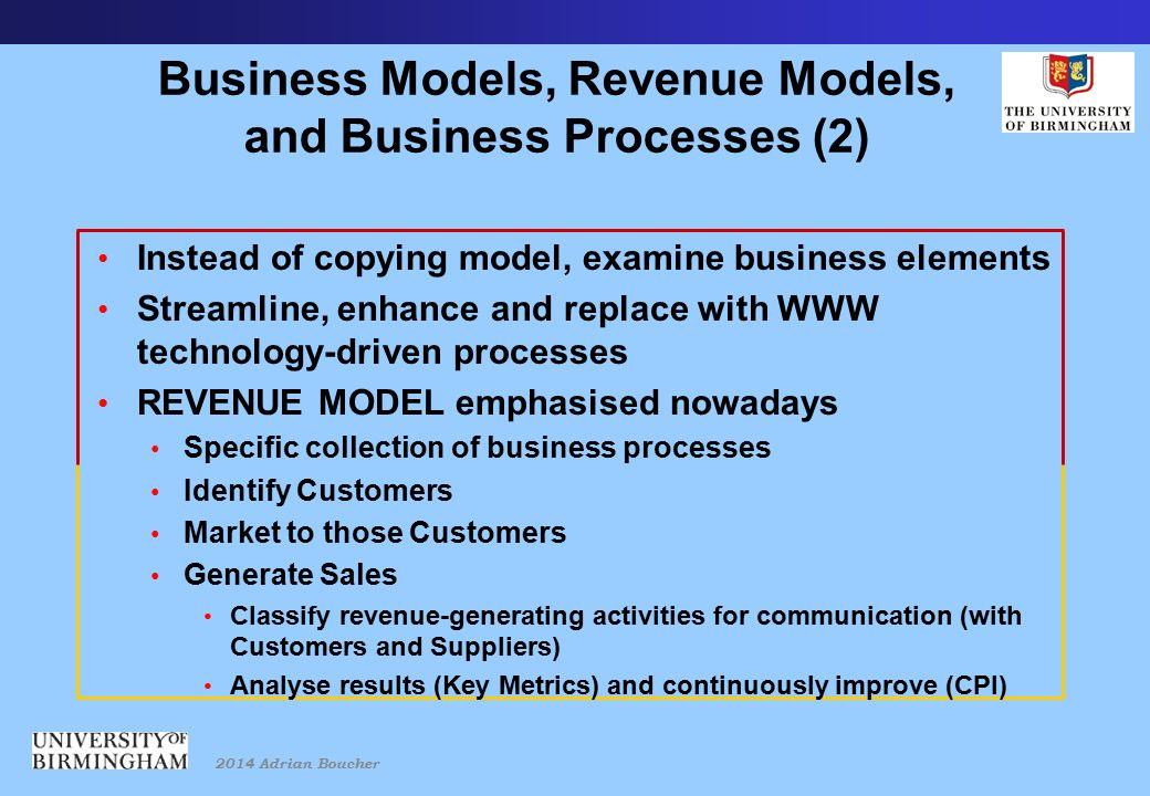 2014 Adrian Boucher Business Models, Revenue Models, and Business Processes (2) Instead of copying model, examine business elements Streamline, enhance and replace with WWW technology-driven processes REVENUE MODEL emphasised nowadays Specific collection of business processes Identify Customers Market to those Customers Generate Sales Classify revenue-generating activities for communication (with Customers and Suppliers) Analyse results (Key Metrics) and continuously improve (CPI)