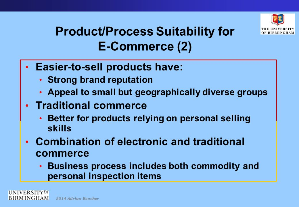 2014 Adrian Boucher Product/Process Suitability for E-Commerce (2) Easier-to-sell products have: Strong brand reputation Appeal to small but geographically diverse groups Traditional commerce Better for products relying on personal selling skills Combination of electronic and traditional commerce Business process includes both commodity and personal inspection items