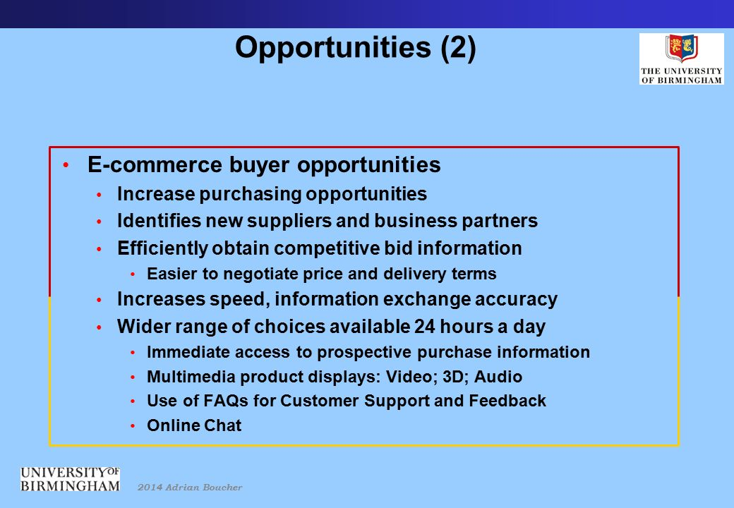 2014 Adrian Boucher Opportunities (2) E-commerce buyer opportunities Increase purchasing opportunities Identifies new suppliers and business partners Efficiently obtain competitive bid information Easier to negotiate price and delivery terms Increases speed, information exchange accuracy Wider range of choices available 24 hours a day Immediate access to prospective purchase information Multimedia product displays: Video; 3D; Audio Use of FAQs for Customer Support and Feedback Online Chat