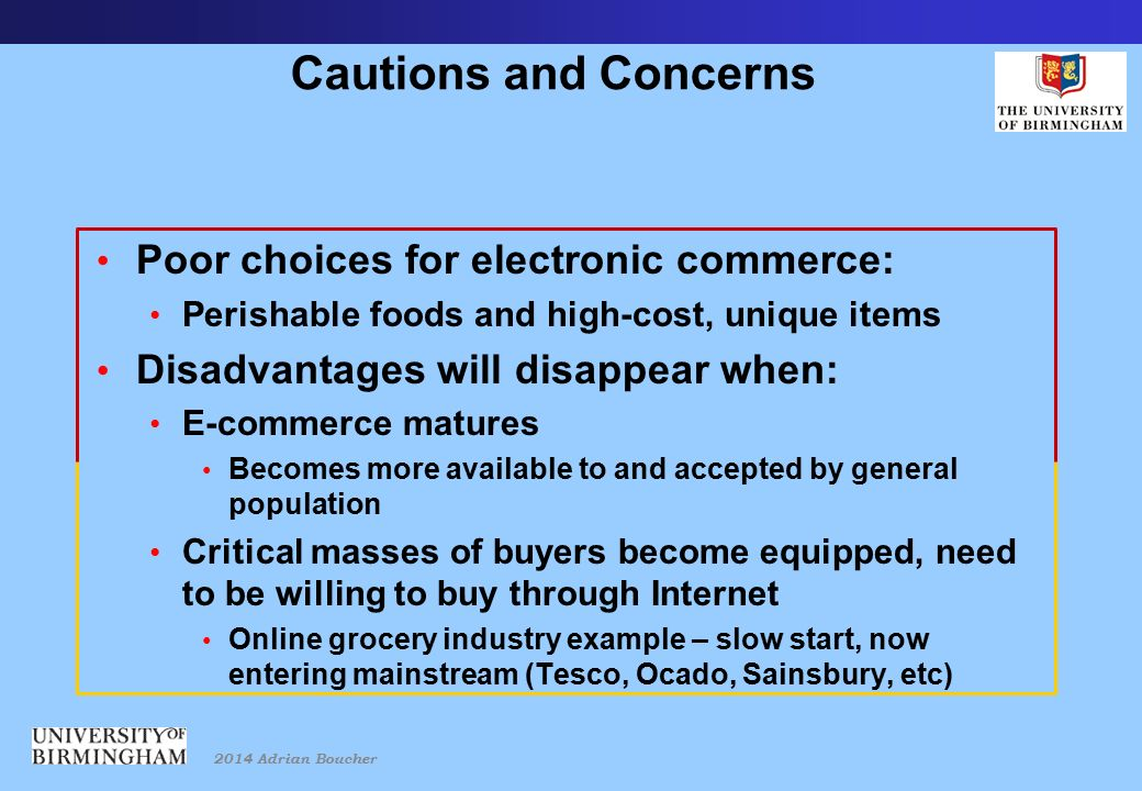 2014 Adrian Boucher Cautions and Concerns Poor choices for electronic commerce: Perishable foods and high-cost, unique items Disadvantages will disappear when: E-commerce matures Becomes more available to and accepted by general population Critical masses of buyers become equipped, need to be willing to buy through Internet Online grocery industry example – slow start, now entering mainstream (Tesco, Ocado, Sainsbury, etc)