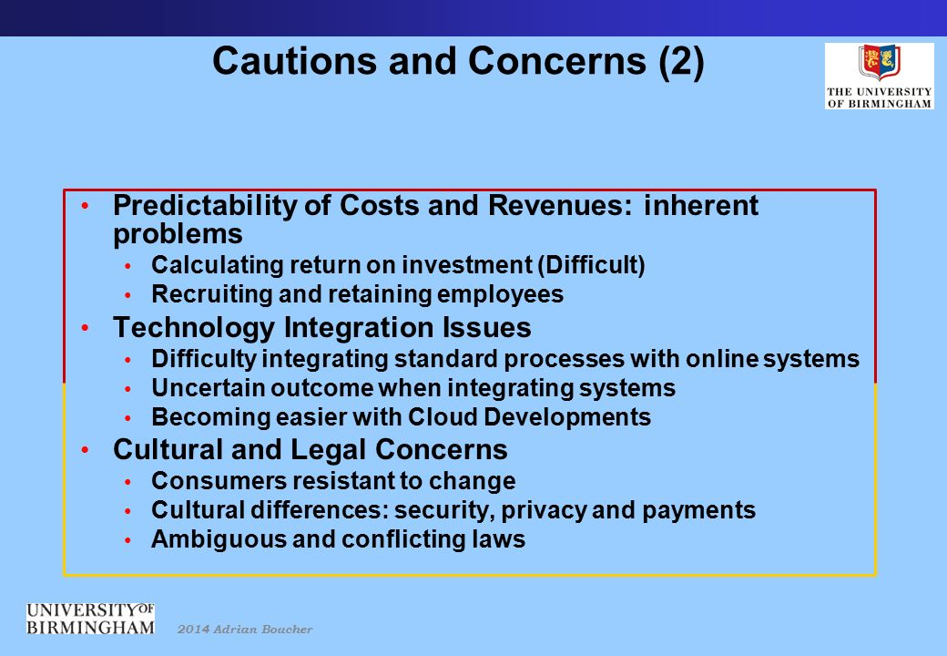 2014 Adrian Boucher Cautions and Concerns (2) Predictability of Costs and Revenues: inherent problems Calculating return on investment (Difficult) Recruiting and retaining employees Technology Integration Issues Difficulty integrating standard processes with online systems Uncertain outcome when integrating systems Becoming easier with Cloud Developments Cultural and Legal Concerns Consumers resistant to change Cultural differences: security, privacy and payments Ambiguous and conflicting laws