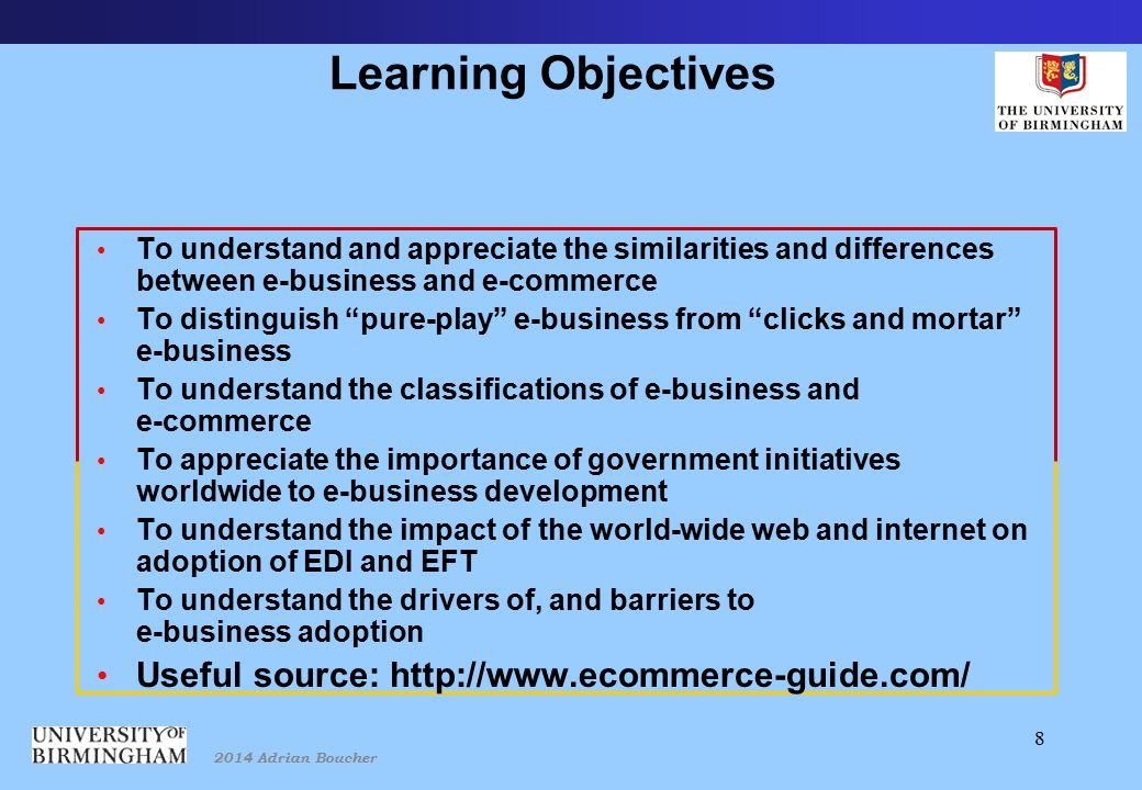 2014 Adrian Boucher 8 Learning Objectives To understand and appreciate the similarities and differences between e-business and e-commerce To distinguish pure-play e-business from clicks and mortar e-business To understand the classifications of e-business and e-commerce To appreciate the importance of government initiatives worldwide to e-business development To understand the impact of the world-wide web and internet on adoption of EDI and EFT To understand the drivers of, and barriers to e-business adoption Useful source: http://www.ecommerce-guide.com/
