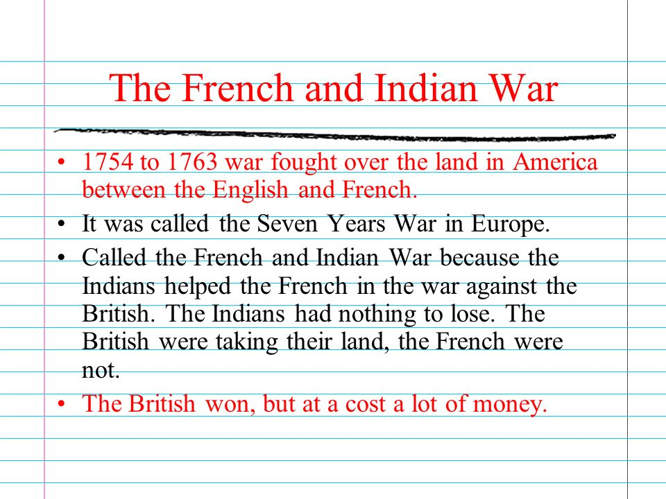 The French and Indian War 1754 to 1763 war fought over the land in America between the English and French.