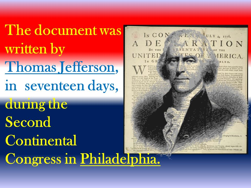The document was written by Thomas Jefferson, in seventeen days, during the Second Continental Congress in Philadelphia.
