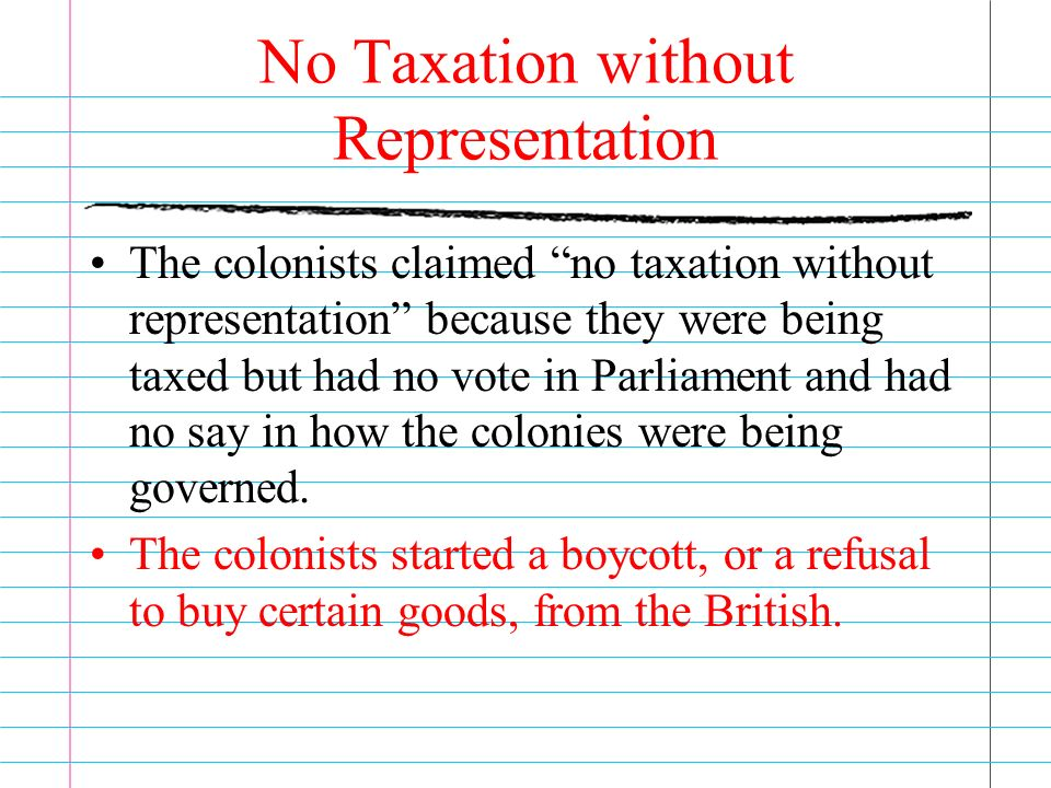 No Taxation without Representation The colonists claimed no taxation without representation because they were being taxed but had no vote in Parliament and had no say in how the colonies were being governed.