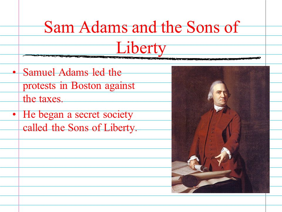 Sam Adams and the Sons of Liberty Samuel Adams led the protests in Boston against the taxes.