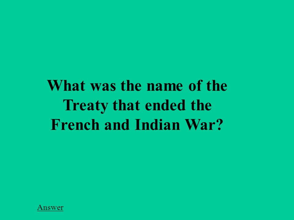 What was the name of the Treaty that ended the French and Indian War Answer