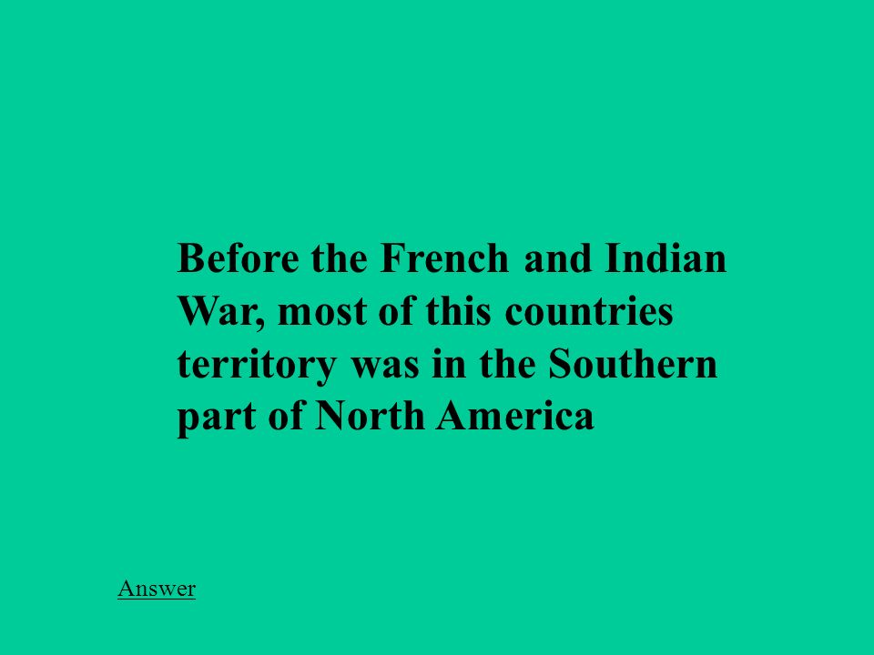 Before the French and Indian War, most of this countries territory was in the Southern part of North America Answer