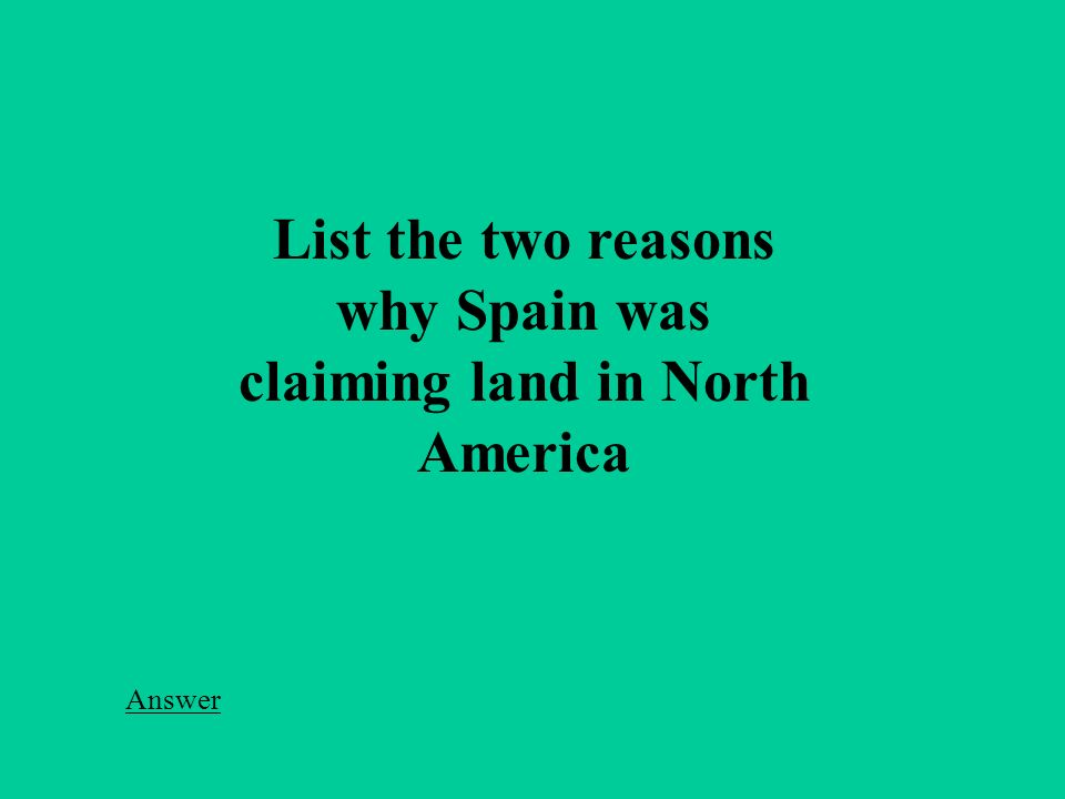 List the two reasons why Spain was claiming land in North America Answer