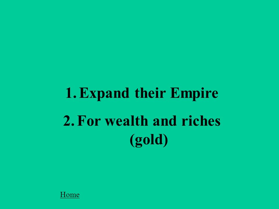 1.Expand their Empire 2.For wealth and riches (gold) Home