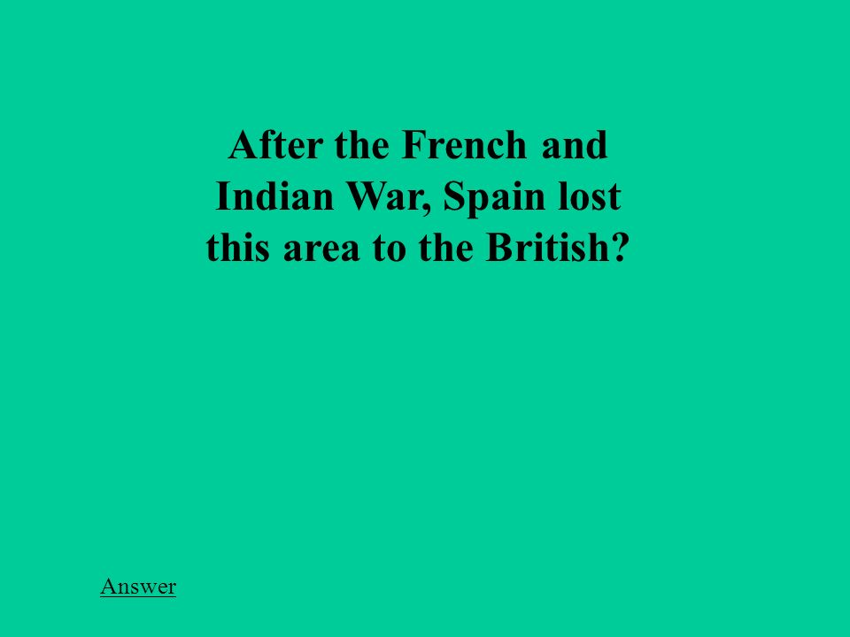 After the French and Indian War, Spain lost this area to the British Answer