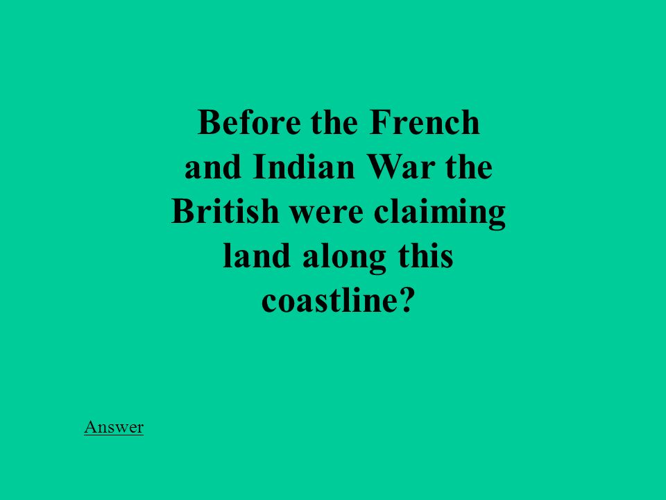 Before the French and Indian War the British were claiming land along this coastline Answer