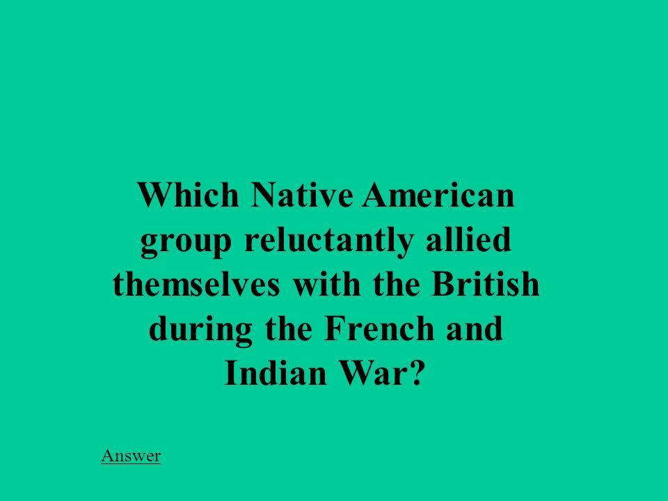 Which Native American group reluctantly allied themselves with the British during the French and Indian War.