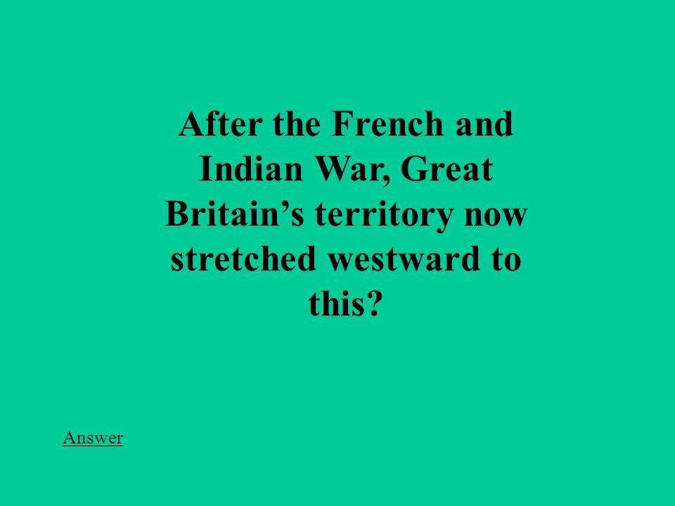 After the French and Indian War, Great Britain's territory now stretched westward to this Answer