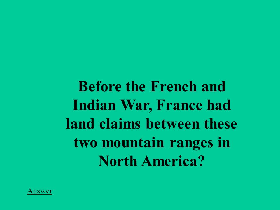 Answer Before the French and Indian War, France had land claims between these two mountain ranges in North America