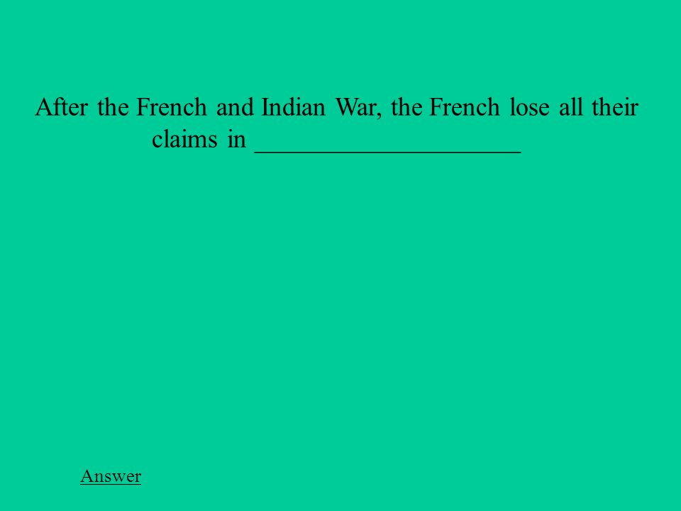 Answer After the French and Indian War, the French lose all their claims in ____________________