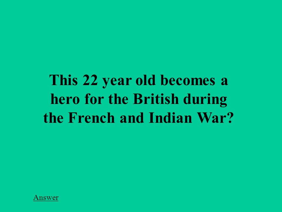 This 22 year old becomes a hero for the British during the French and Indian War Answer