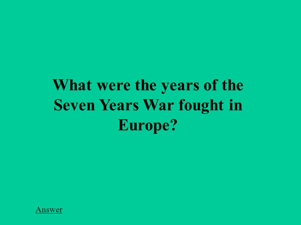 What were the years of the Seven Years War fought in Europe Answer
