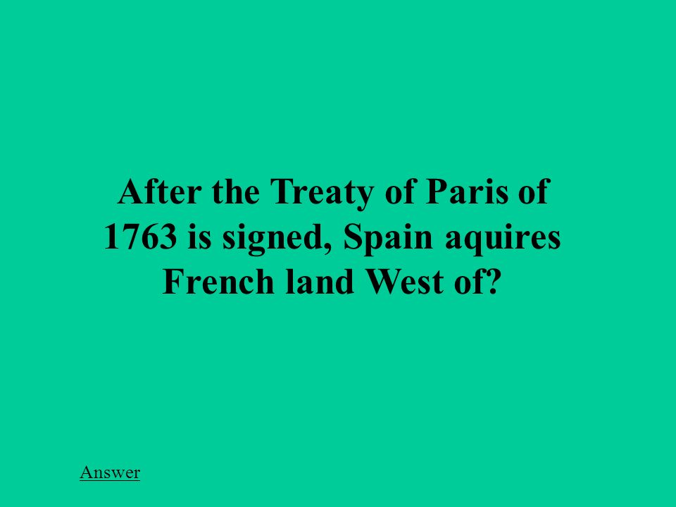 After the Treaty of Paris of 1763 is signed, Spain aquires French land West of Answer