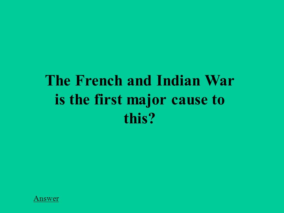 The French and Indian War is the first major cause to this Answer