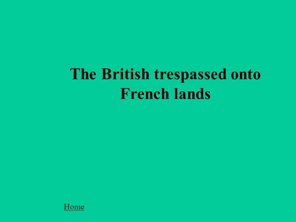 The British trespassed onto French lands Home