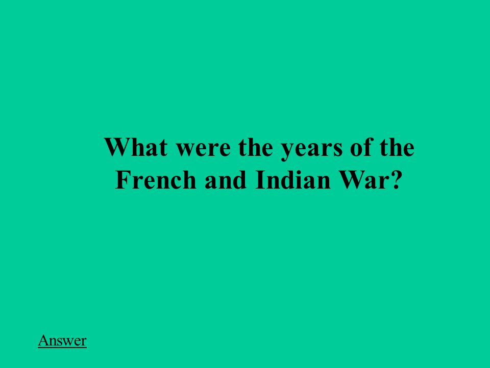What were the years of the French and Indian War Answer