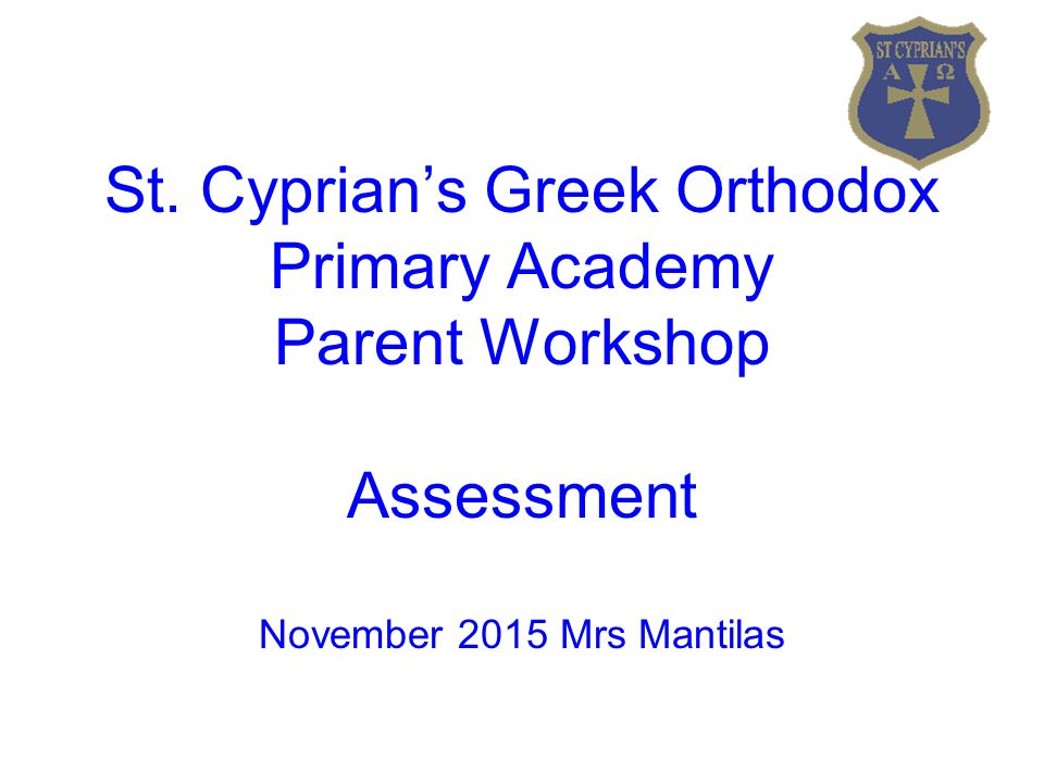 St. Cyprian's Greek Orthodox Primary Academy Parent Workshop Assessment November 2015 Mrs Mantilas