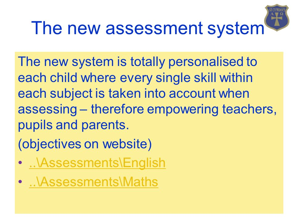 The new assessment system The new system is totally personalised to each child where every single skill within each subject is taken into account when assessing – therefore empowering teachers, pupils and parents.