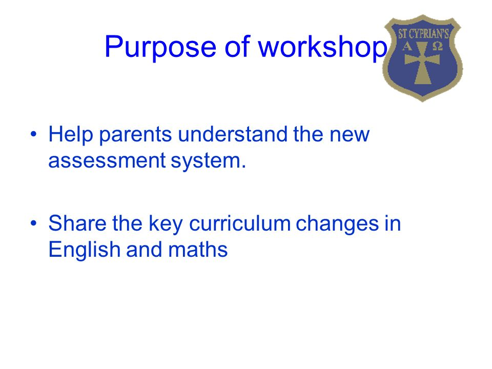 Purpose of workshop Help parents understand the new assessment system.