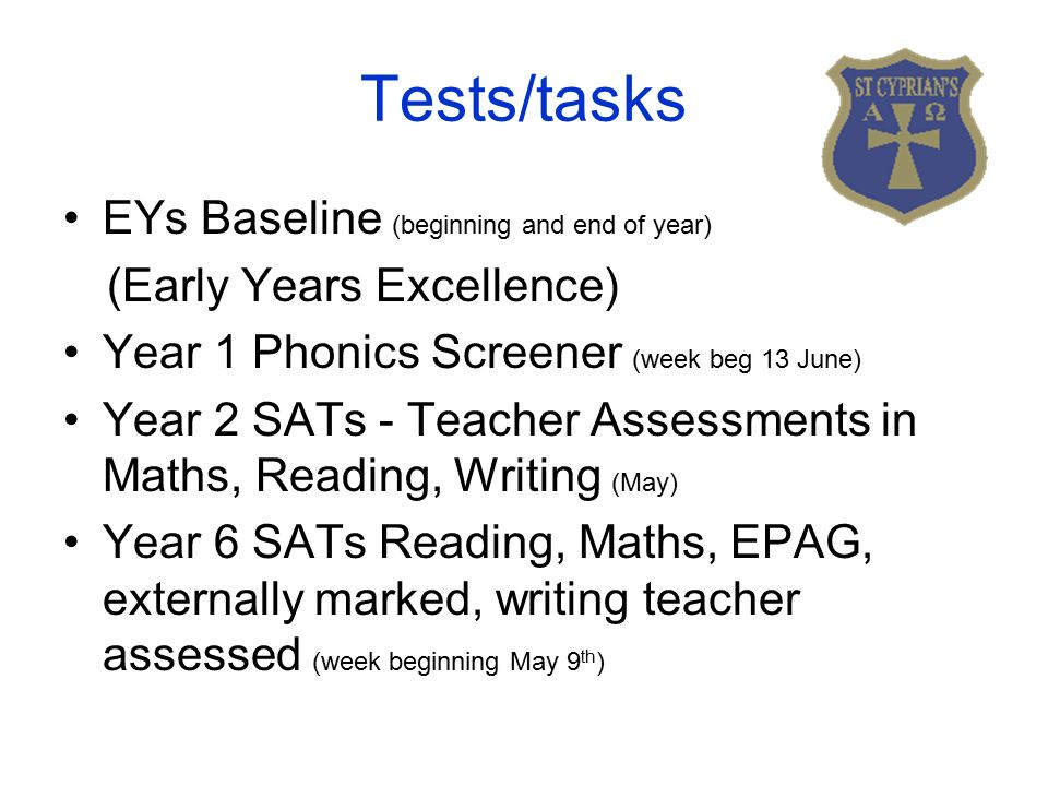 Tests/tasks EYs Baseline (beginning and end of year) (Early Years Excellence) Year 1 Phonics Screener (week beg 13 June) Year 2 SATs - Teacher Assessments in Maths, Reading, Writing (May) Year 6 SATs Reading, Maths, EPAG, externally marked, writing teacher assessed (week beginning May 9 th )