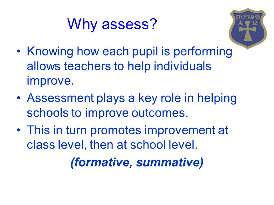 Why assess. Knowing how each pupil is performing allows teachers to help individuals improve.