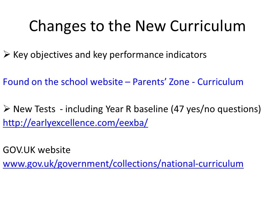 Changes to the New Curriculum  Key objectives and key performance indicators Found on the school website – Parents' Zone - Curriculum  New Tests - including Year R baseline (47 yes/no questions)   GOV.UK website