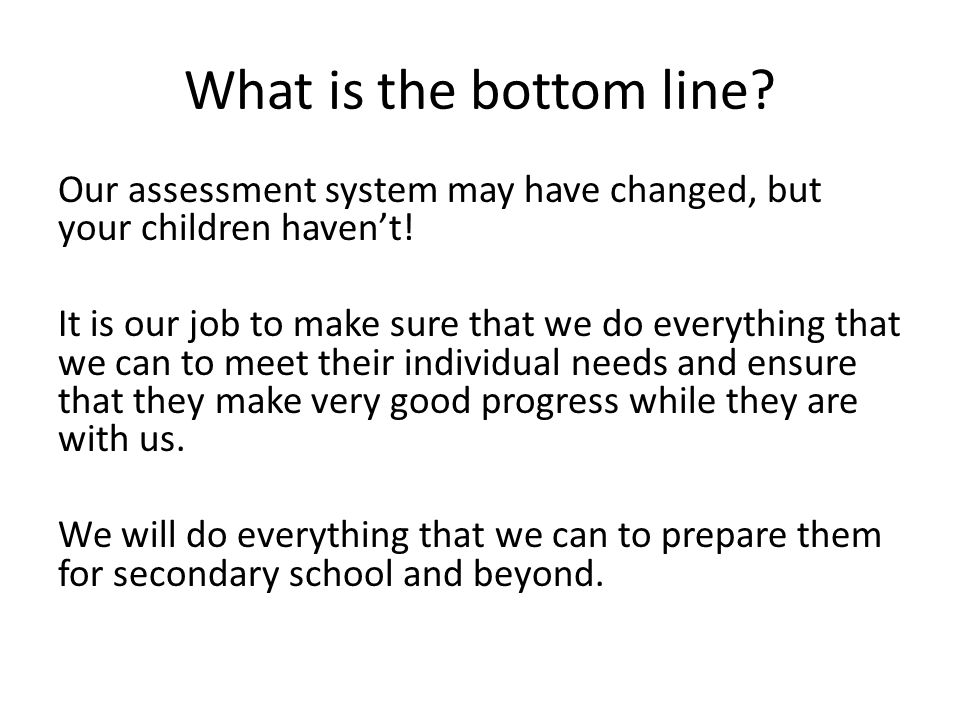 What is the bottom line. Our assessment system may have changed, but your children haven't.