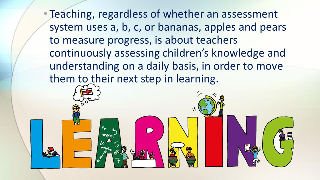 Teaching, regardless of whether an assessment system uses a, b, c, or bananas, apples and pears to measure progress, is about teachers continuously assessing children's knowledge and understanding on a daily basis, in order to move them to their next step in learning.