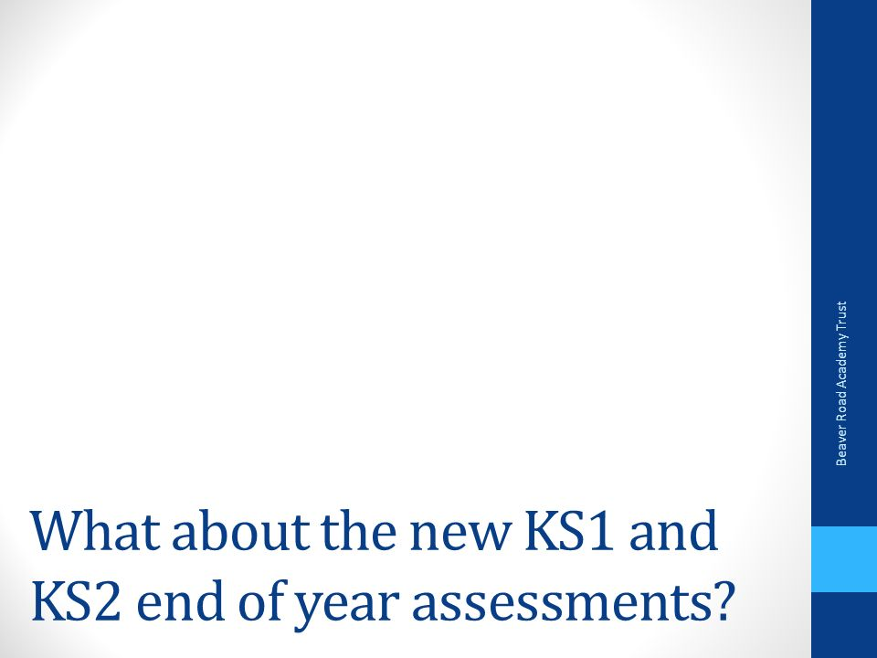 What about the new KS1 and KS2 end of year assessments Beaver Road Academy Trust