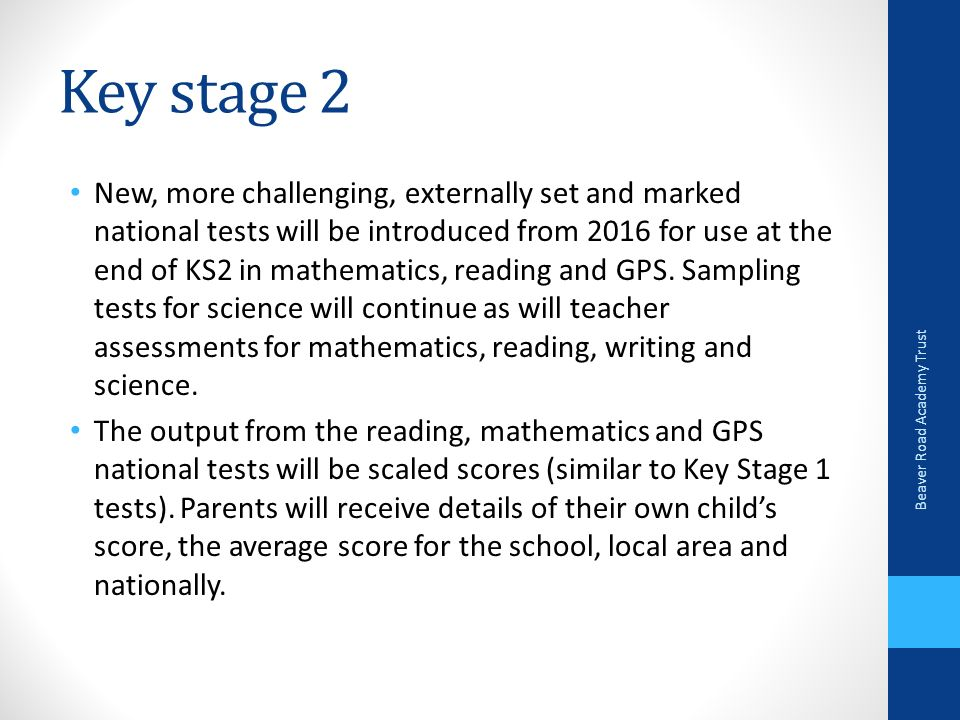 Key stage 2 New, more challenging, externally set and marked national tests will be introduced from 2016 for use at the end of KS2 in mathematics, reading and GPS.