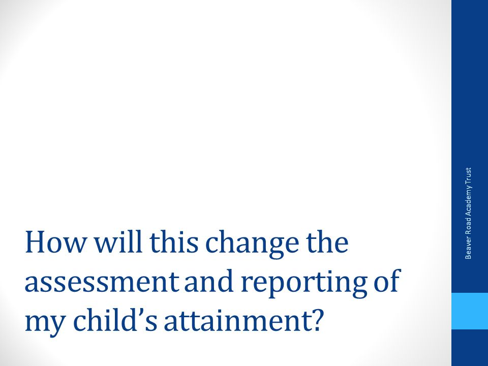 How will this change the assessment and reporting of my child's attainment.