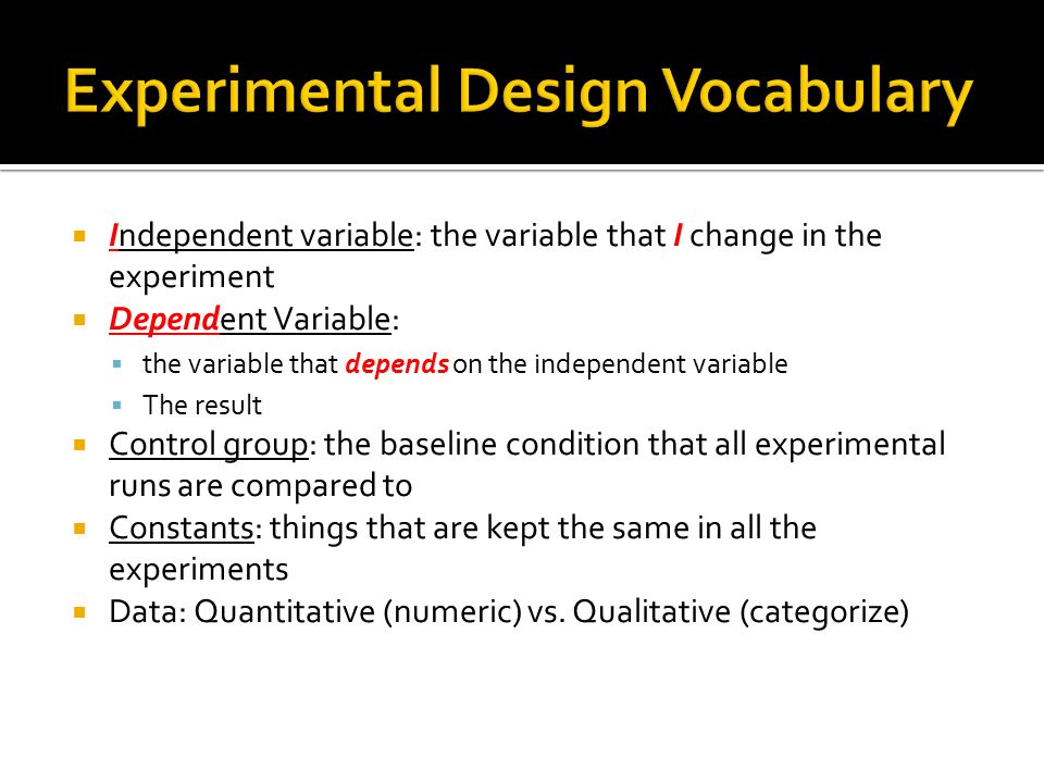  Independent variable: the variable that I change in the experiment  Dependent Variable:  the variable that depends on the independent variable  The result  Control group: the baseline condition that all experimental runs are compared to  Constants: things that are kept the same in all the experiments  Data: Quantitative (numeric) vs.