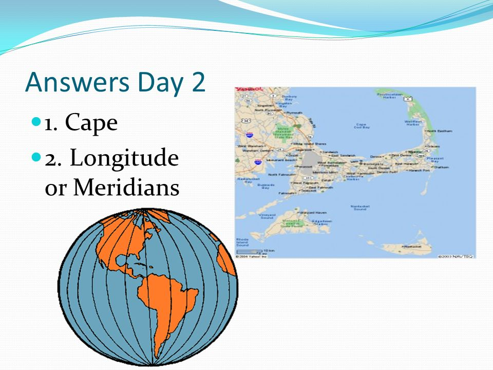 Answers Day 2 1. Cape 2. Longitude or Meridians