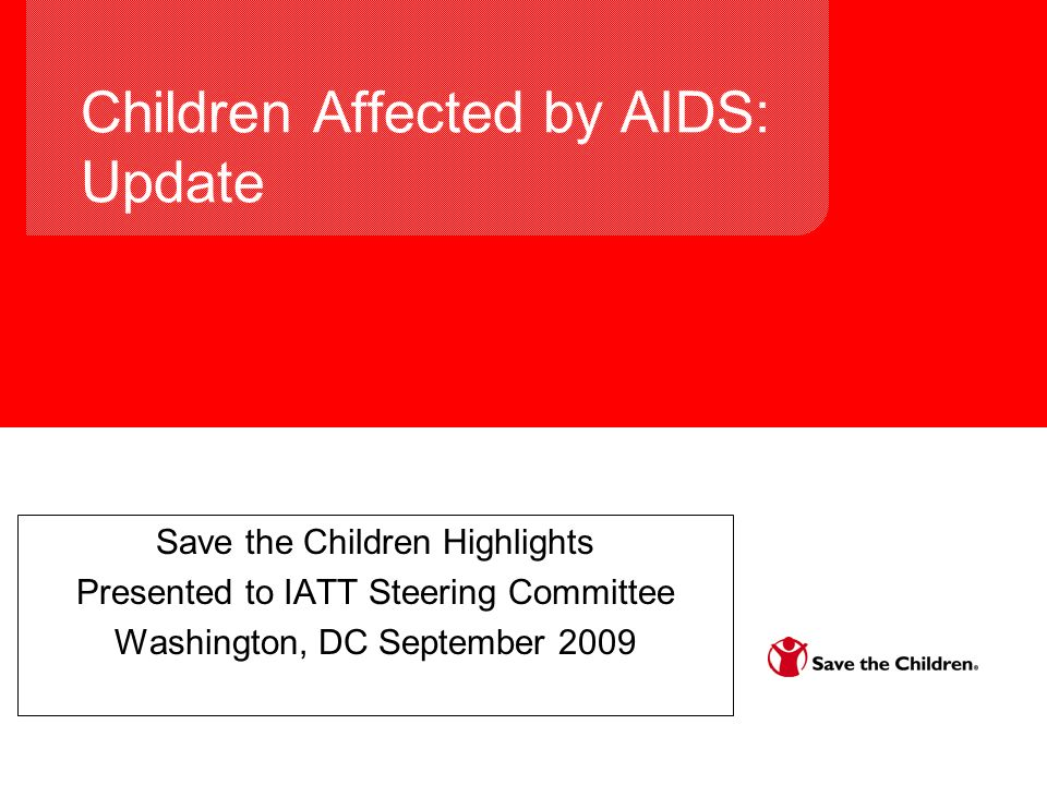Children Affected by AIDS: Update Save the Children Highlights Presented to IATT Steering Committee Washington, DC September 2009