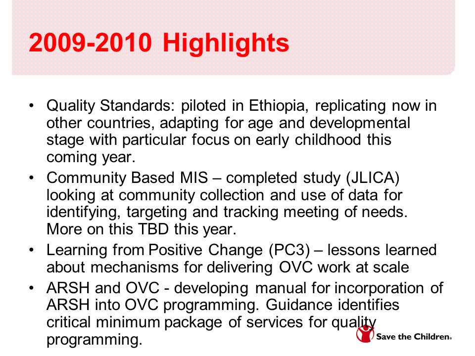 2009-2010 Highlights Quality Standards: piloted in Ethiopia, replicating now in other countries, adapting for age and developmental stage with particular focus on early childhood this coming year.