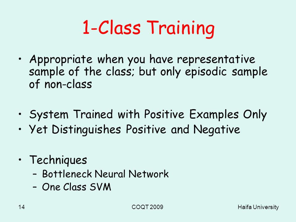 Haifa UniversityCOQT 200914 1-Class Training Appropriate when you have representative sample of the class; but only episodic sample of non-class System Trained with Positive Examples Only Yet Distinguishes Positive and Negative Techniques –Bottleneck Neural Network –One Class SVM