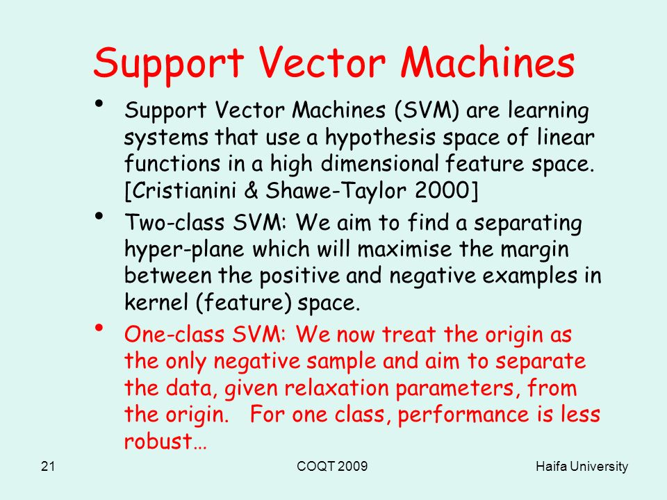 Haifa UniversityCOQT 200921 Support Vector Machines Support Vector Machines (SVM) are learning systems that use a hypothesis space of linear functions in a high dimensional feature space.