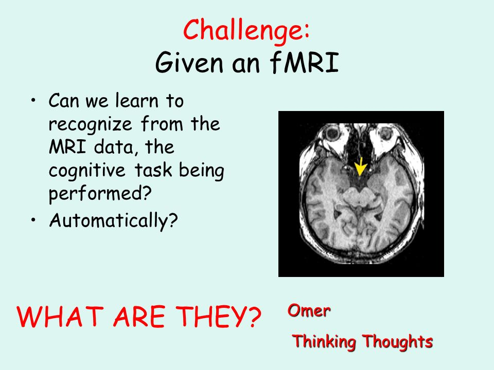 Challenge: Given an fMRI Can we learn to recognize from the MRI data, the cognitive task being performed.