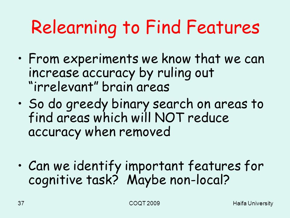 Haifa UniversityCOQT 200937 Relearning to Find Features From experiments we know that we can increase accuracy by ruling out irrelevant brain areas So do greedy binary search on areas to find areas which will NOT reduce accuracy when removed Can we identify important features for cognitive task.