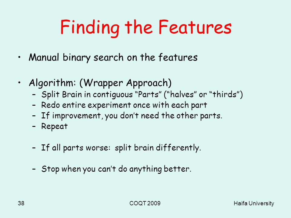 Haifa UniversityCOQT 200938 Finding the Features Manual binary search on the features Algorithm: (Wrapper Approach) –Split Brain in contiguous Parts ( halves or thirds ) –Redo entire experiment once with each part –If improvement, you don't need the other parts.